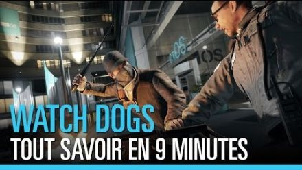 Watch Dogs : tout savoir en 9 minutes